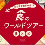 まとめ|名古屋で世界一周!?食のワールドツアーまとめ